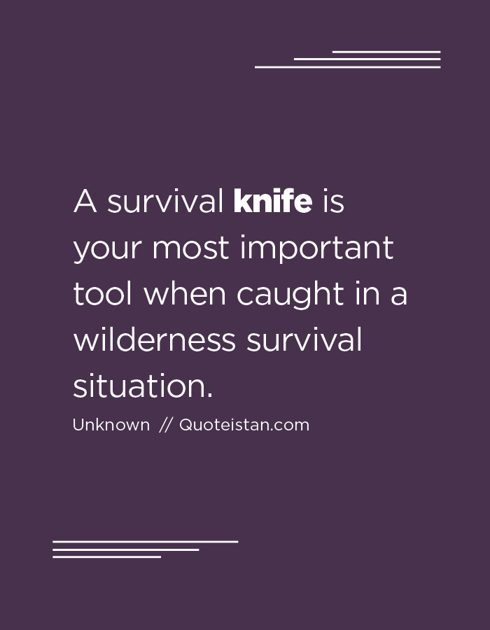 A survival knife is your most important tool when caught in a wilderness survival situation.