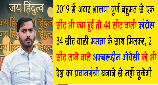 2019 में अगर भाजपा को पूर्ण बहुमत नहीं मिला तो 44 सीट वाली कांग्रेस 2 सीट लाने वाले ओवैसी को भी देश का प्रधानमंत्री बनाने से नहीं चूकेगी - उपदेश राणा