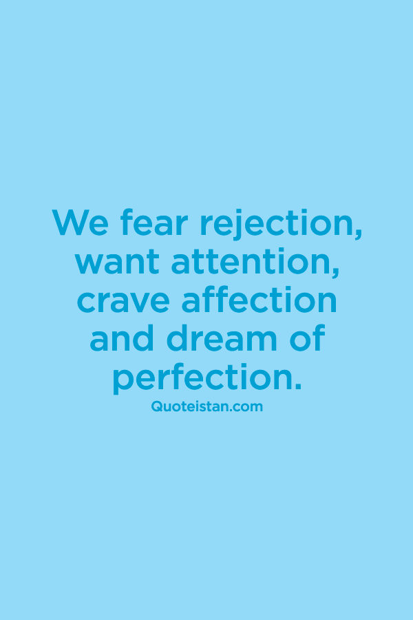 We fear rejection, want attention, crave affection and dream of perfection.