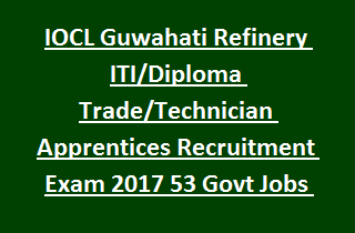 IOCL Guwahati Refinery ITI Diploma Trade Technician Apprentices Recruitment Exam 2017 53 Govt Jobs Online