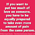 If you want to put too much of love on someone, you have to be equally prepared to take even more amount of pain from the same person.