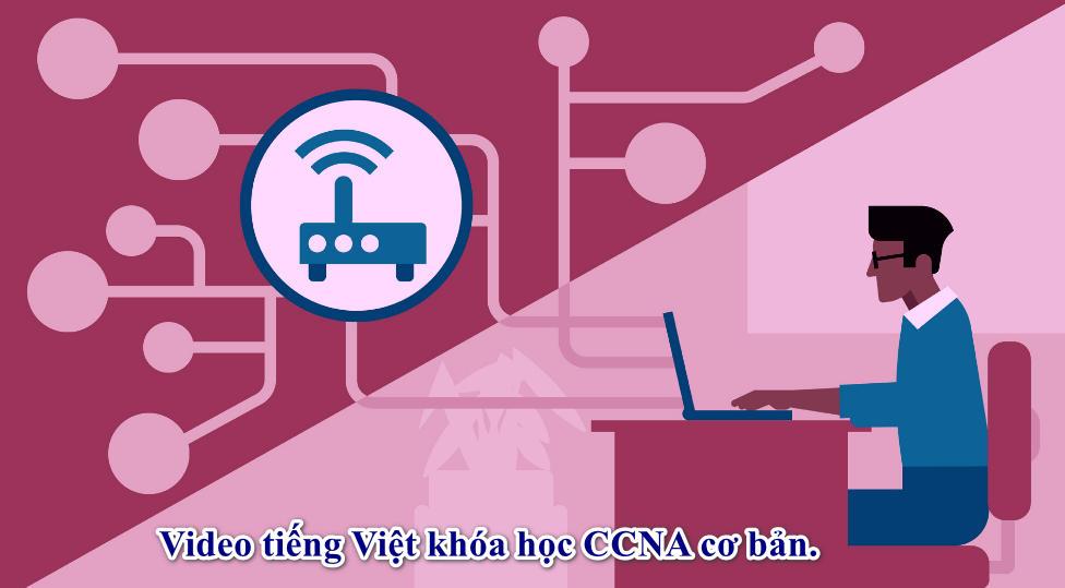 Video tiếng Việt khóa học CCNA cơ bản.