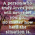A person who truly loves you will never let you go, no matter how hard the situation is.