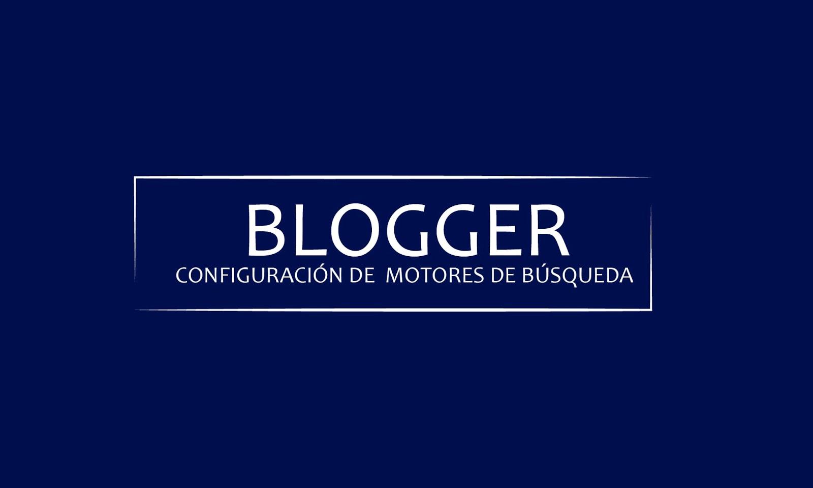 Blogger: Configuración de Motores de Búsqueda
