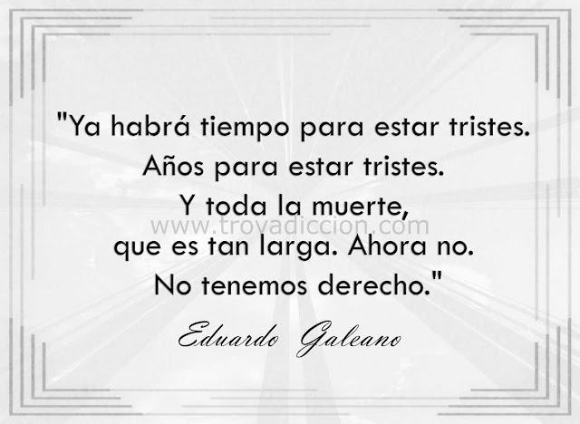 """""""Ya habrá tiempo para estar tristes.  Años para estar tristes.  Y toda la muerte,  que es tan larga. Ahora no.  No tenemos derecho."""" Eduardo Galeano."""