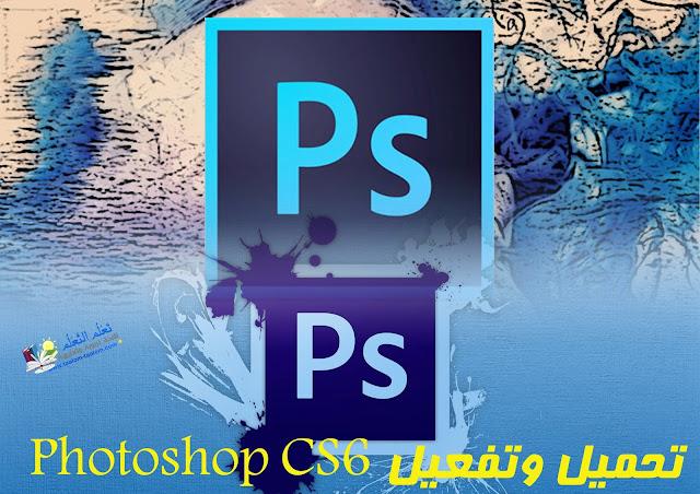 تحميل نسخة Photoshop CS6 كاملة مع التفعيل وكيفية التنصيب مجانا وتدعم اللغة العربية