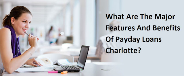 Payday Loans Charlotte: What Are The Major Features And Benefits Of Payday Loans Charlotte?