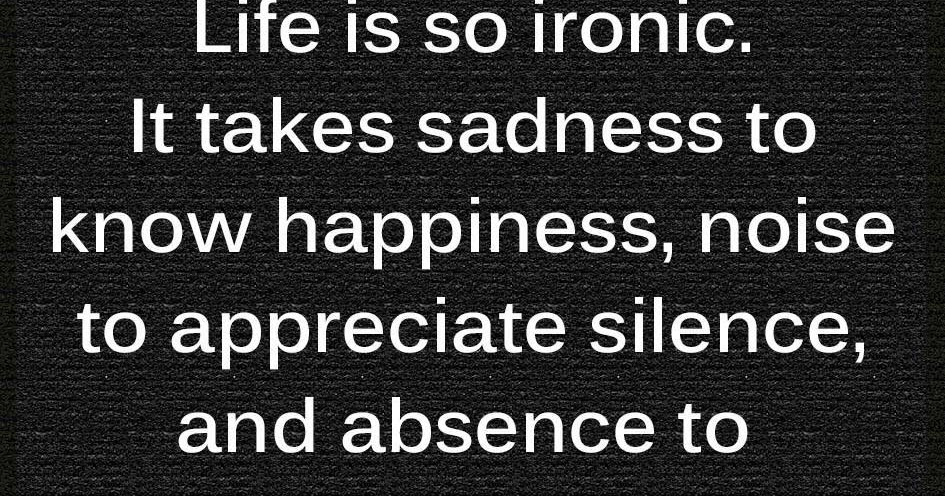 Life Is Ironic Quote: Life Is So Ironic It Takes Sadness To Know Happiness