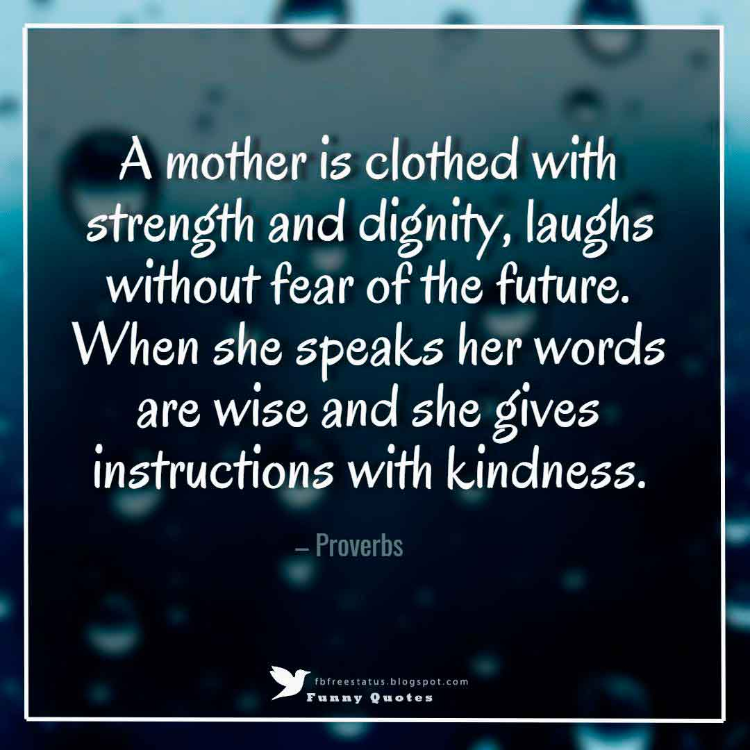 A mother is clothed with strength and dignity, laughs without fear of the future. When she speaks her words are wise and she gives instructions with kindness. – Proverbs
