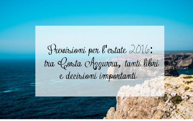 Previsioni per l'estate 2016: tra Costa Azzurra, tanti libri e decisioni importanti