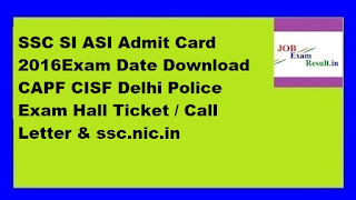 SSC SI ASI Admit Card 2016Exam Date Download CAPF CISF Delhi Police Exam Hall Ticket / Call Letter & ssc.nic.in