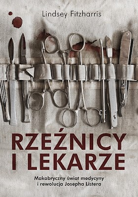 """""""Rzeźnicy i lekarze. Makabryczny świat medycyny i rewolucja Josepha Listera"""" - Lindsey Fitzharris"""