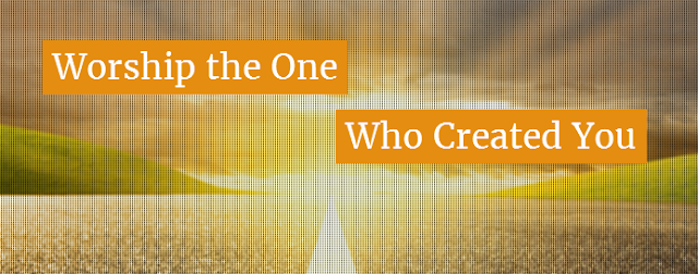 Worship the One Who created You