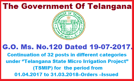 Telangana State Micro Irrigation Project (TSMIP) – Further Continuation of 32 posts in different categories under ''Telangana State Micro Irrigation Project'' (TSMIP) for  the period from 01.04.2017 to 31.03.2018 G.O. Ms.No 120 Dated 19-07-2017 –Orders –Issued  AGRICULUTURE & COOPERATION DEPARTMENT – Telangana State Micro Irrigation Project (TSMIP) – Further Continuation of (32) posts in different categories under ''Telangana State Micro Irrigation Project'' (TSMIP) for  the period from 01.04.2017 to 31.03.2018 – Orders – Issued telangana-state-micro-irrigation-project-tsmip–further-continuation-of-32-posts-in-different-categories-under-telangana-tate-micro-irrigation-project-for-the-period-from01042017to31032018-go-ms-no-120-dated-19-07-2017
