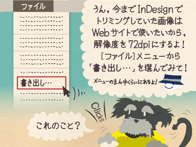 チップくん「うん、今までInDesignでトリミングしていた画像は Webサイトで使いたいから、解像度を72dpiにするよ![ファイル]メニューから「書き出し…」を選んでみて!」ジミー「これのこと?」