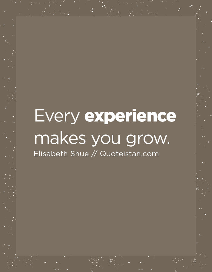 Every experience makes you grow.