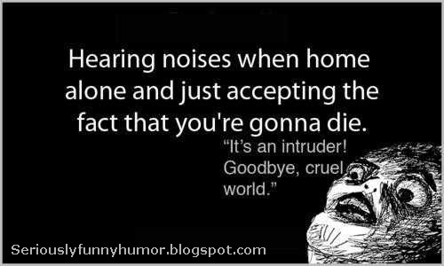 """Hearing noises when home alone and just accepting the fact that you're gonna die. """"It's an intruder! Goodbye, cruel world."""""""