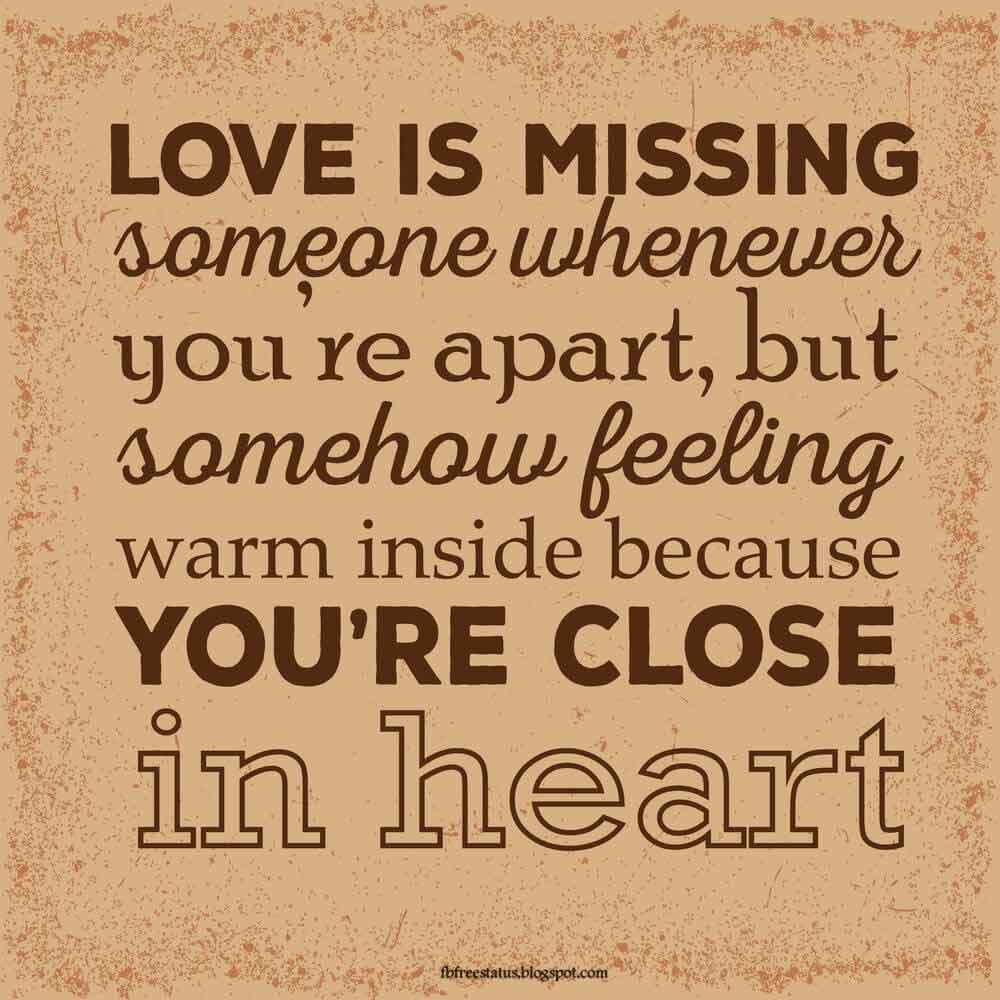 Love is missing someone whenever, you're part , but some how feeling warm inside because you're close in heart.