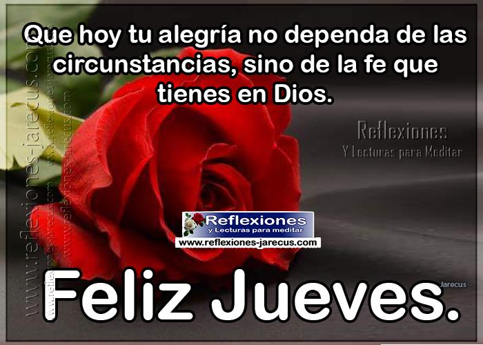 Que hoy tu alegría no dependa de las circunstancias, sino de la fe que tienes en Dios. Feliz jueves