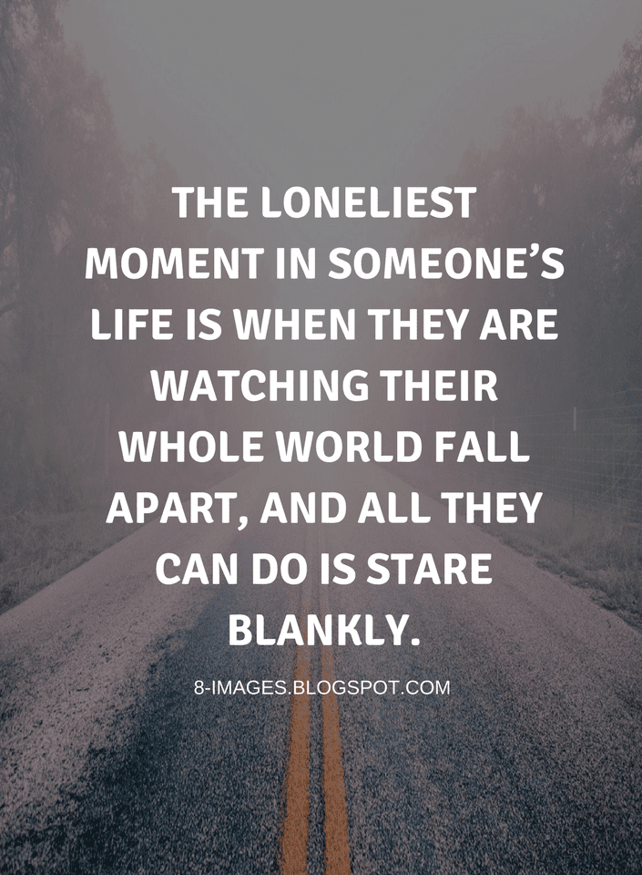 Quotes The loneliest moment in someone's life is when they ...