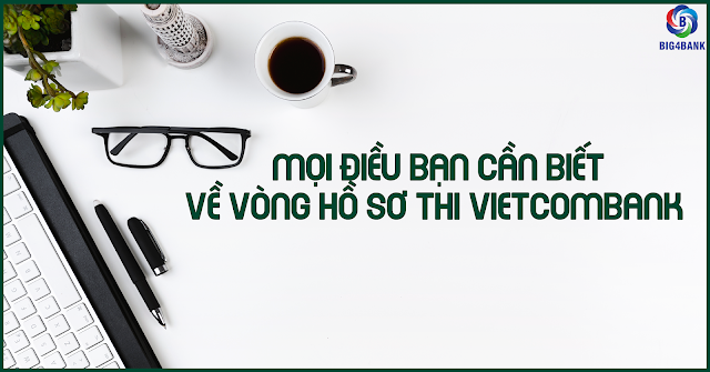 Mọi Điều Bạn Cần Biết Về Vòng Hồ Sơ Thi Vietcombank