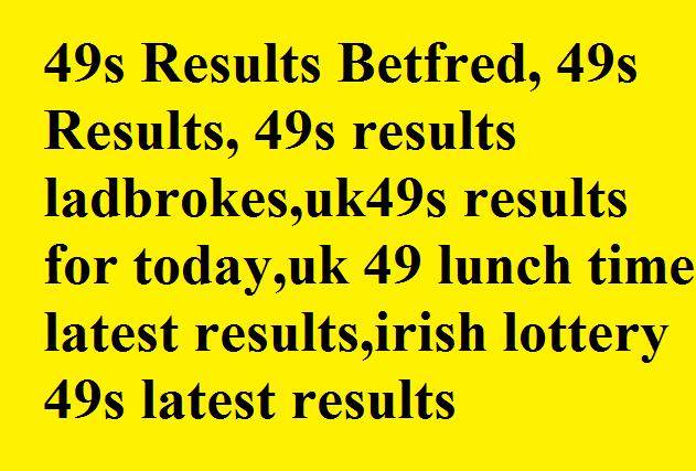 49s Results Betfred, 49s Results, 49s results ladbrokes,uk49s results for today,uk 49 lunch time latest results,irish lottery 49s latest results