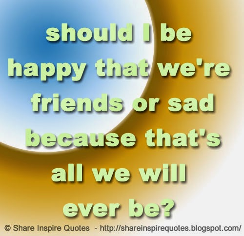 We Re Not Friends Quotes: Should I Be Happy That We're Friends Or Sad Because That's