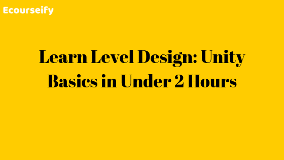 Learn Level Design: Unity Basics in Under 2 Hours