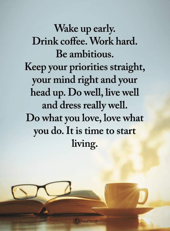 wake up early drink coffee work hard be ambitious keep your
