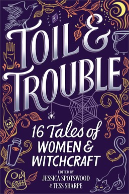 Toil & Trouble, ed. by Jessica Spotswood & Tess Sharpe