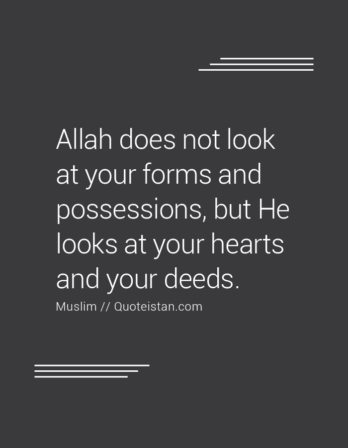 Allah does not look at your forms and possessions, but He looks at your hearts and your deeds.