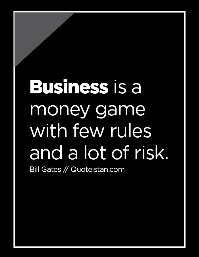 Business is a money game with few rules and a lot of risk.