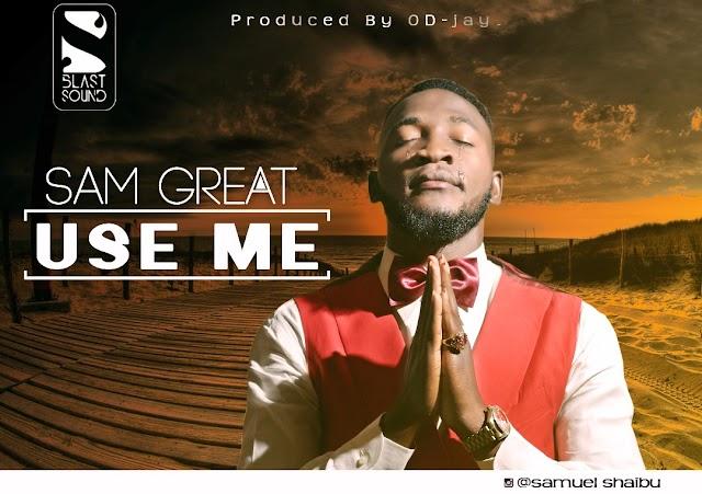 #GOSPEL: SAM GREAT- USE ME