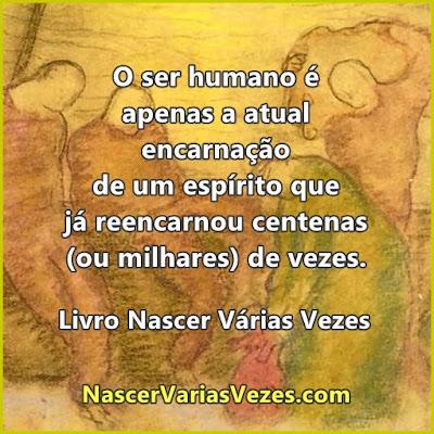 O ser humano é apenas a atual encarnação de um espírito que já reencarnou centenas (ou milhares) de vezes. Livro Nascer Várias Vezes