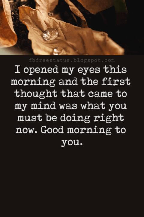 Sweet Good Morning Texts, I opened my eyes this morning and the first thought that came to my mind was what you must be doing right now. Good morning to you.