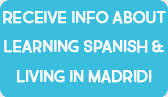 Receive info about Learning Spanish&Living in Madrid!