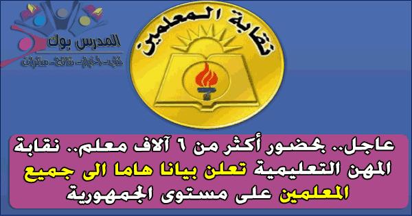 نقابة المهن التعليمية تعلن بيانا هاما إلي جميع المعلمين علي مستوي الجمهورية