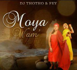 DJ Thotho & Fey – Moya Wam'(2018)