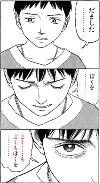 だました・・・・・・・・・ ぼくを・・・・・・・・・ よく・・・・・・も よくもぼくを・・・・・・・・・ quote from manga Historie, ヒストリエ (chapter 20)