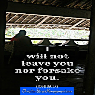 I will not leave you nor forsake you. (Joshua 1:5)