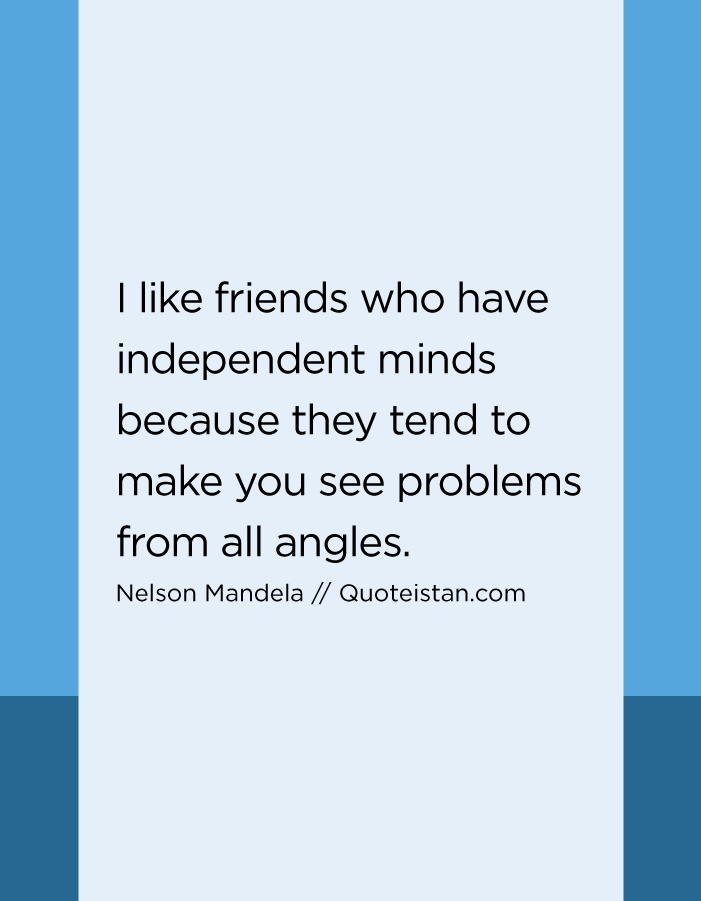 I like friends who have independent minds because they tend to make you see problems from all angles.