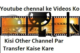 Youtube chennal ke Videos Ko Kisi Other Channel Par Transfer Kaise Kare