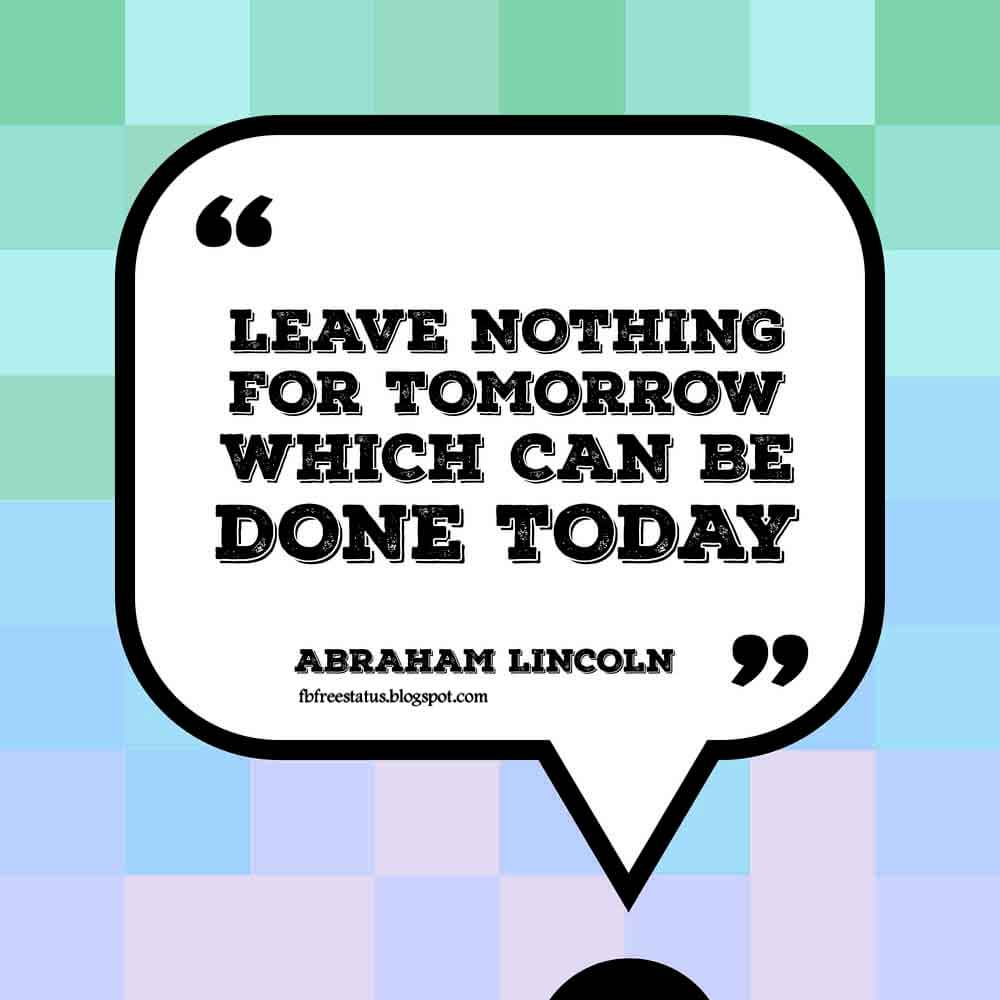 Leave nothing for tomorrow which can be done today.