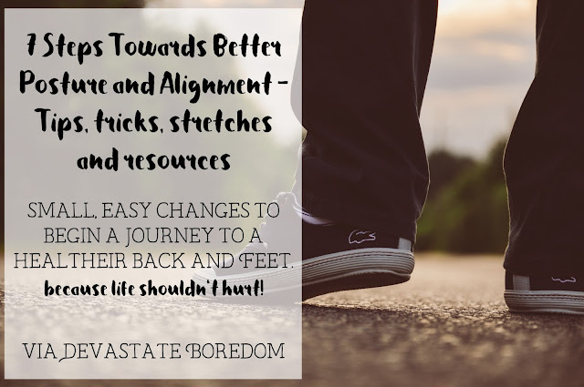 Definitely need to try these!  Pain-free back, here we come!  7 Steps Towards Better Posture and Alignment - Tips, Tricks, Stretches, and Resources - Small, easy changes to begin a journey to a healthier back and feet - via Devastate Boredom