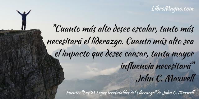 """""""Cuanto más alto desee escalar, tanto más necesitará el liderazgo. Cuanto más alto sea el impacto que desee causar, tanta mayor influencia necesitará""""  John C. Maxwell"""