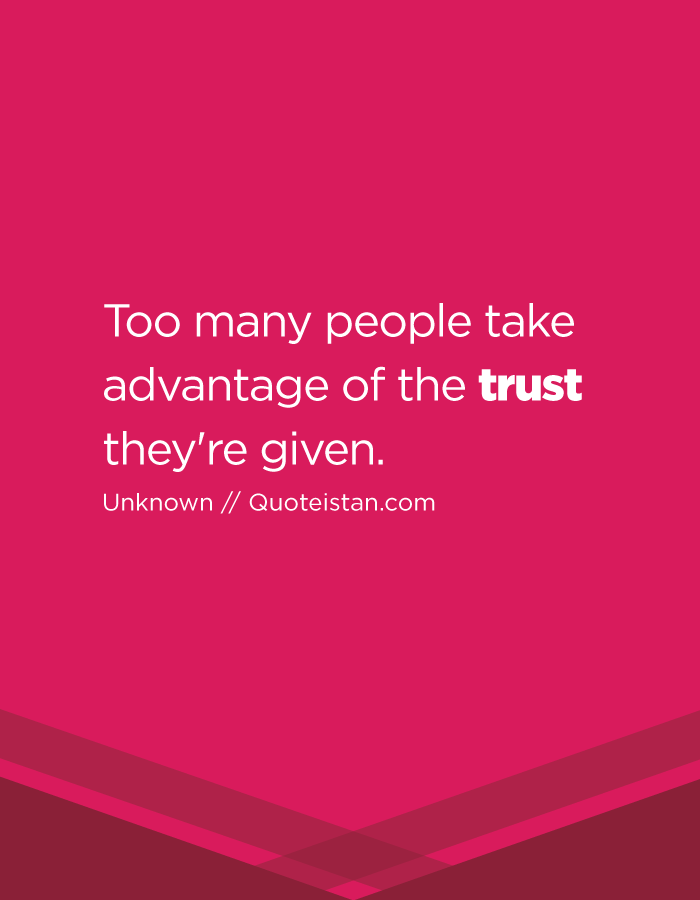Too many people take advantage of the trust they're given.
