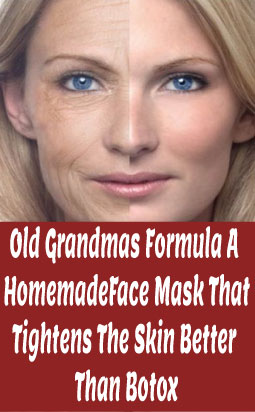 Old Grandmas Formula A Homemade Face Mask That Tightens The Skin Better Than Botox