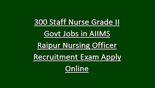 300 Staff Nurse Grade II Govt Jobs in AIIMS Raipur Nursing Officer Recruitment Exam Notification Apply Online