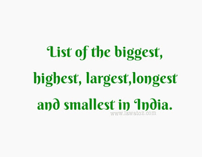 List of the biggest, highest, largest,longest smallest in India.