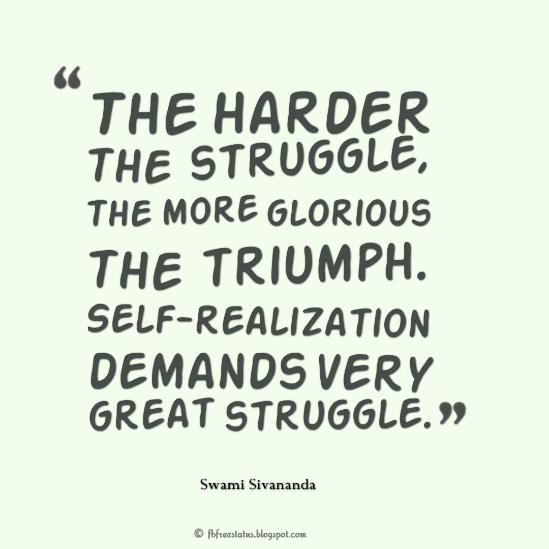 "Struggle Quote, ""The harder the struggle, the more glorious the triumph. Self-realization demands very great struggle."" ― Swami Sivananda"